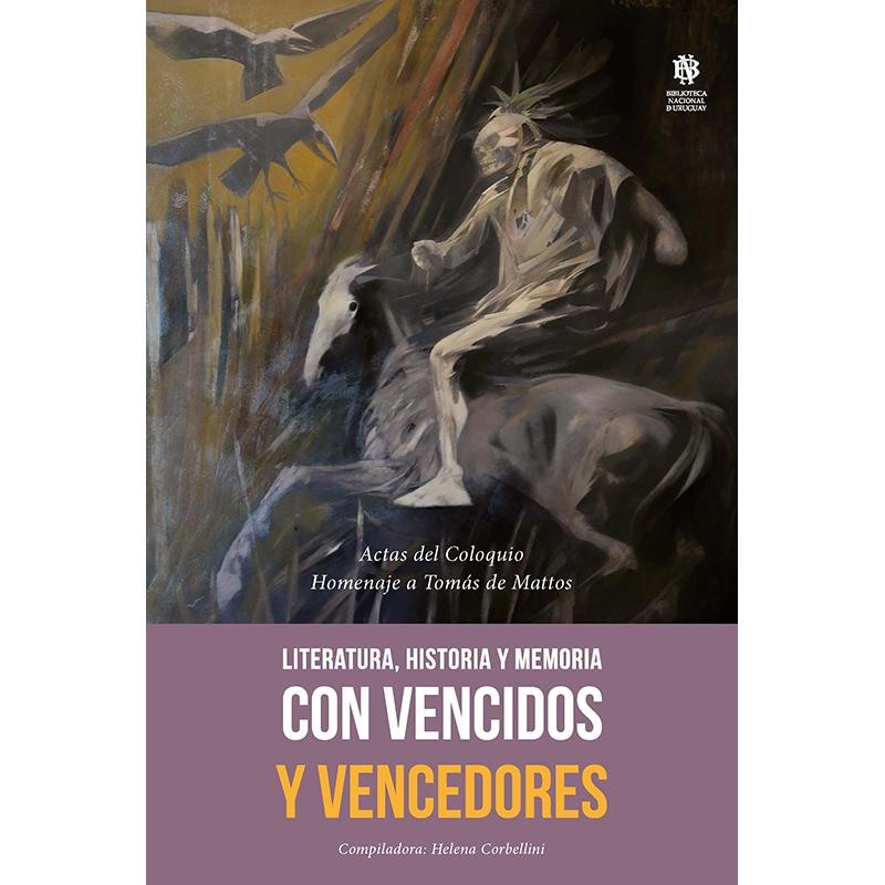 Con Vencidos y Vencedores. Literatura, Historia y Memoria. Actas del Coloquio Homenaje a Tomás de Mattos