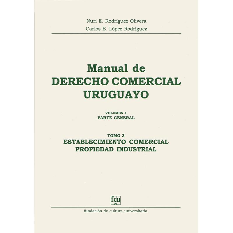 Manual de Derecho Comercial uruguayo Volumen 1 tomo 3 - Establecimiento comercial - Propiedad industrial